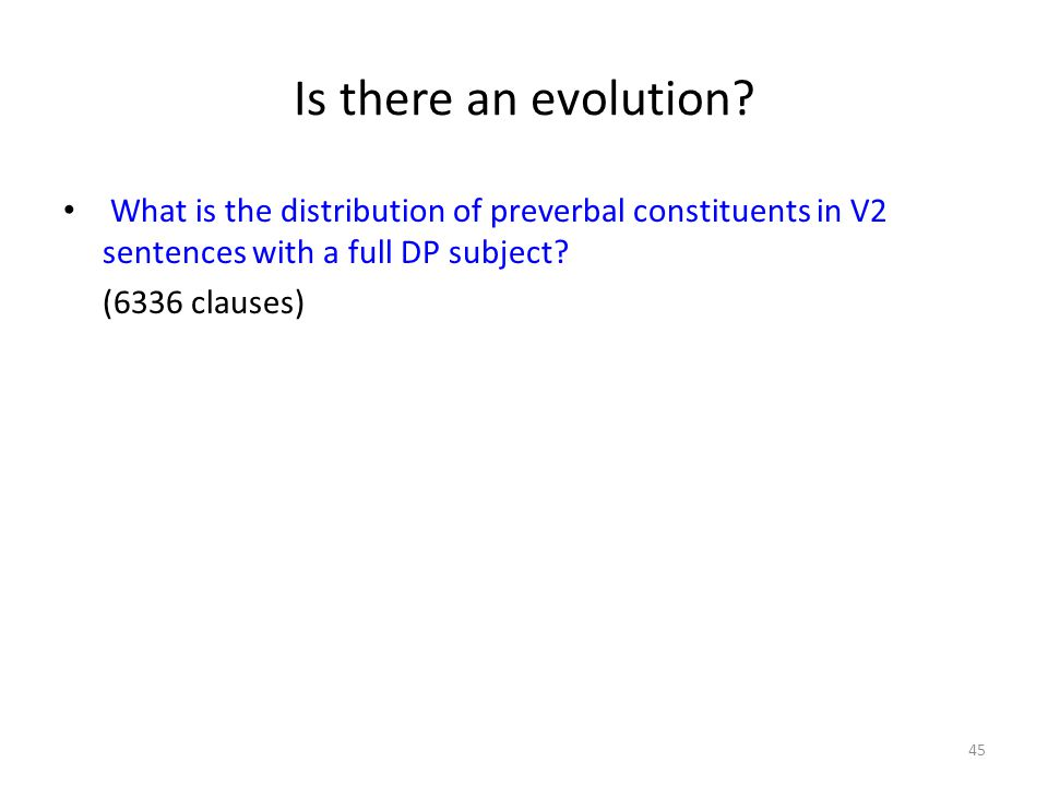 Is there an evolution? What is the distribution of preverbal constituents in V2 sentences with a full DP subject? (6336 clauses) 45