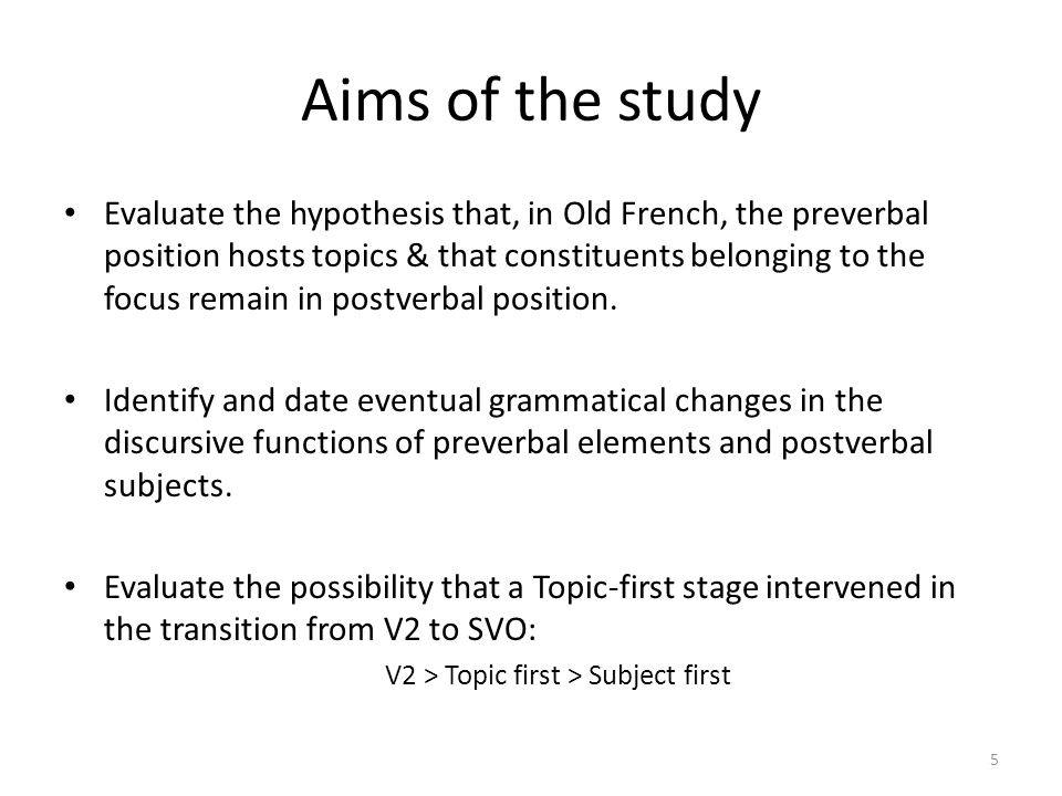 Aims of the study Evaluate the hypothesis that, in Old French, the preverbal position hosts topics & that constituents belonging to the focus remain i