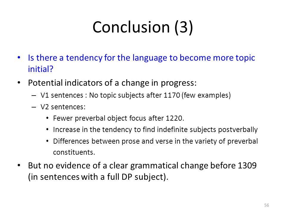 Conclusion (3) Is there a tendency for the language to become more topic initial? Potential indicators of a change in progress: – V1 sentences : No to