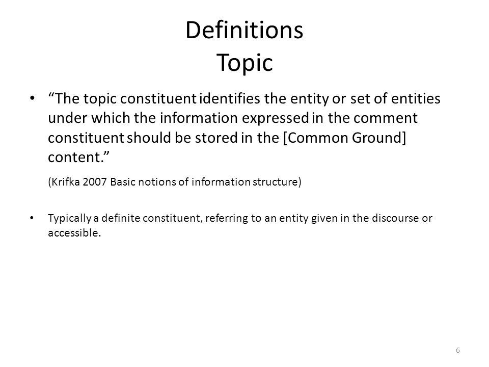 Definitions Topic The topic constituent identifies the entity or set of entities under which the information expressed in the comment constituent should be stored in the [Common Ground] content. (Krifka 2007 Basic notions of information structure) Typically a definite constituent, referring to an entity given in the discourse or accessible.