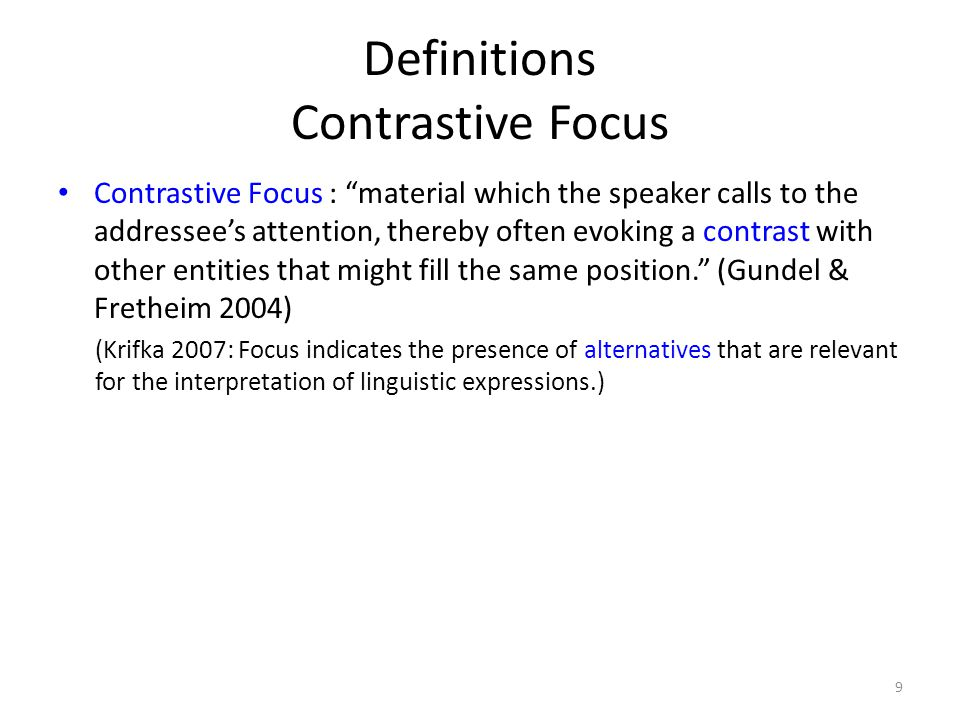 Definitions Contrastive Focus Contrastive Focus : material which the speaker calls to the addressee's attention, thereby often evoking a contrast with other entities that might fill the same position. (Gundel & Fretheim 2004) (Krifka 2007: Focus indicates the presence of alternatives that are relevant for the interpretation of linguistic expressions.) 9