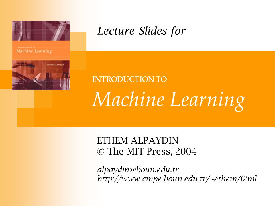 INTRODUCTION TO Machine Learning ETHEM ALPAYDIN © The MIT Press, 2004 alpaydin@boun.edu.tr http://www.cmpe.boun.edu.tr/~ethem/i2ml Lecture Slides for