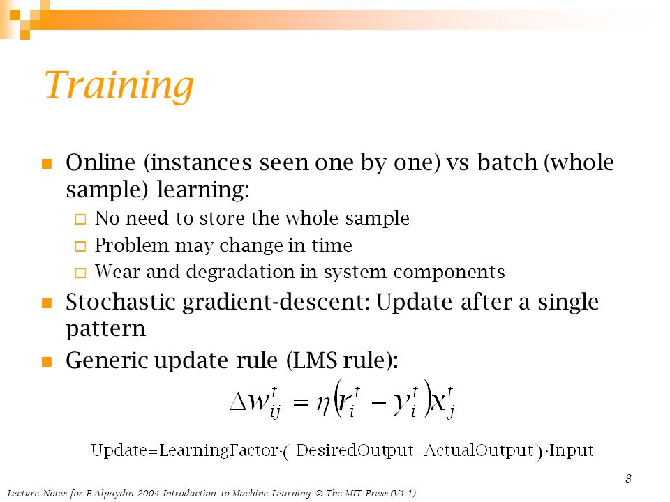 Lecture Notes for E Alpaydın 2004 Introduction to Machine Learning © The MIT Press (V1.1) 8 Training Online (instances seen one by one) vs batch (whole sample) learning:  No need to store the whole sample  Problem may change in time  Wear and degradation in system components Stochastic gradient-descent: Update after a single pattern Generic update rule (LMS rule):