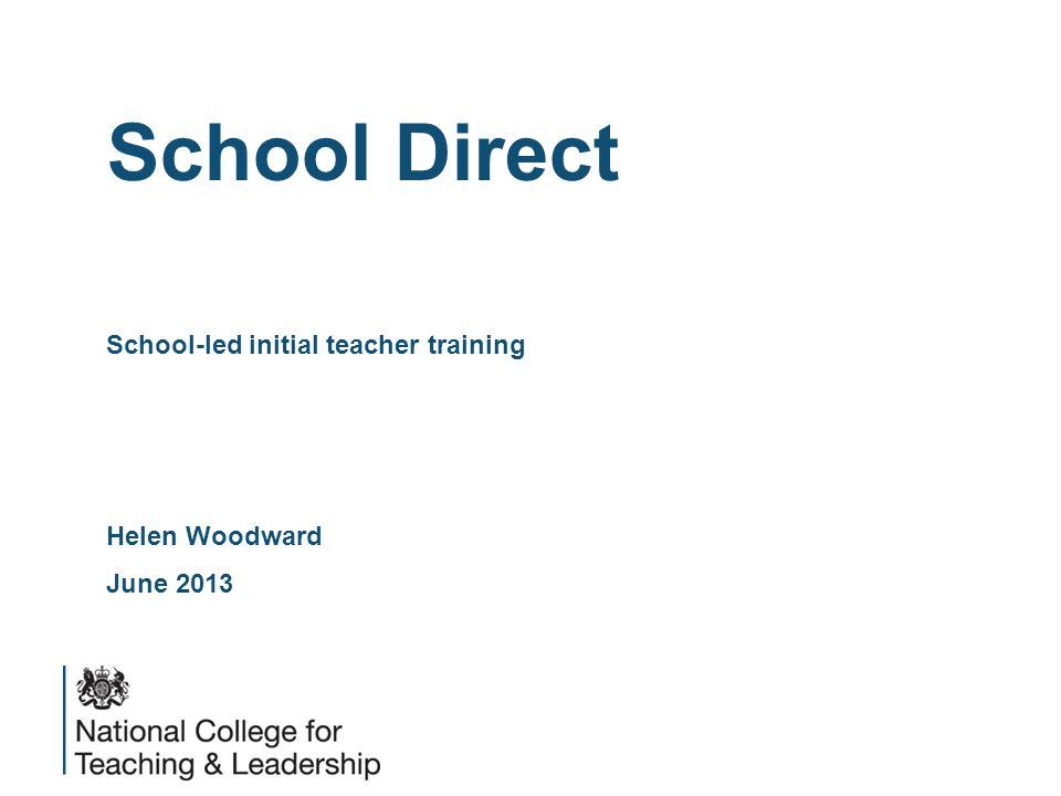 School Direct School-led initial teacher training Helen Woodward June 2013