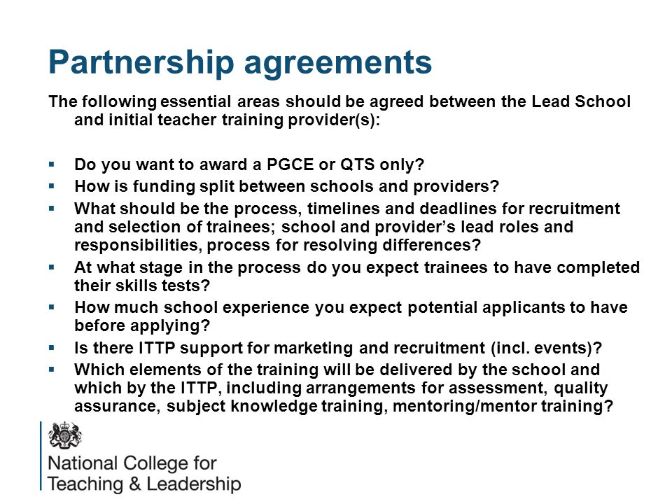 Partnership agreements The following essential areas should be agreed between the Lead School and initial teacher training provider(s):  Do you want to award a PGCE or QTS only.
