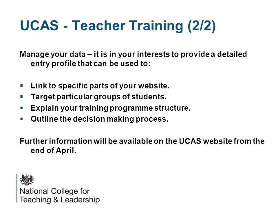 UCAS - Teacher Training (2/2) Manage your data – it is in your interests to provide a detailed entry profile that can be used to:  Link to specific p