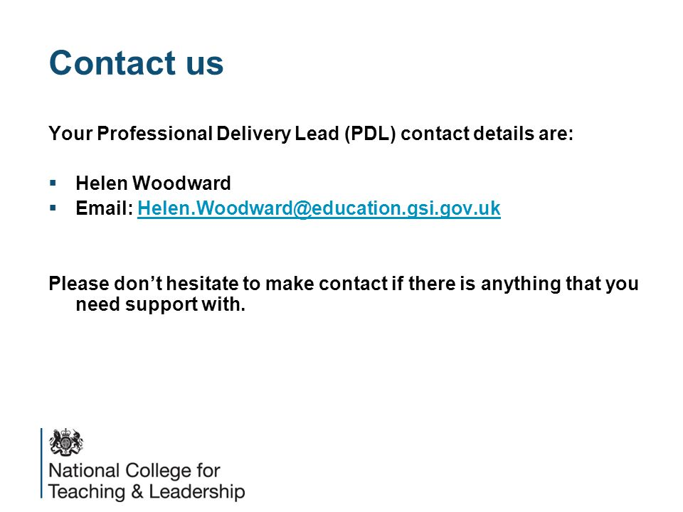 Contact us Your Professional Delivery Lead (PDL) contact details are:  Helen Woodward  Email: Helen.Woodward@education.gsi.gov.ukHelen.Woodward@education.gsi.gov.uk Please don't hesitate to make contact if there is anything that you need support with.