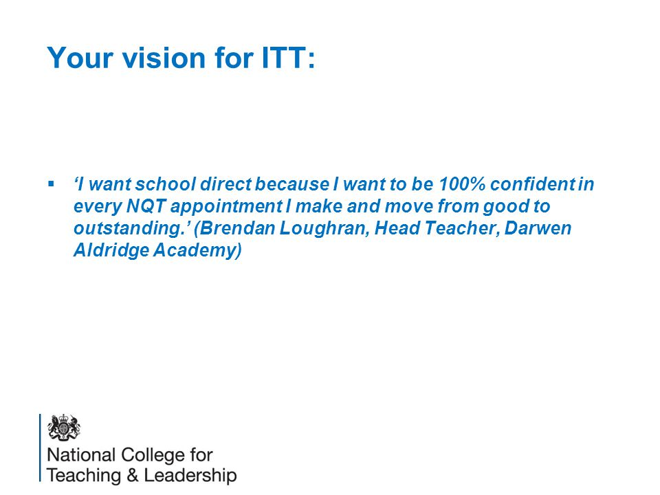 Your vision for ITT:  'I want school direct because I want to be 100% confident in every NQT appointment I make and move from good to outstanding.' (