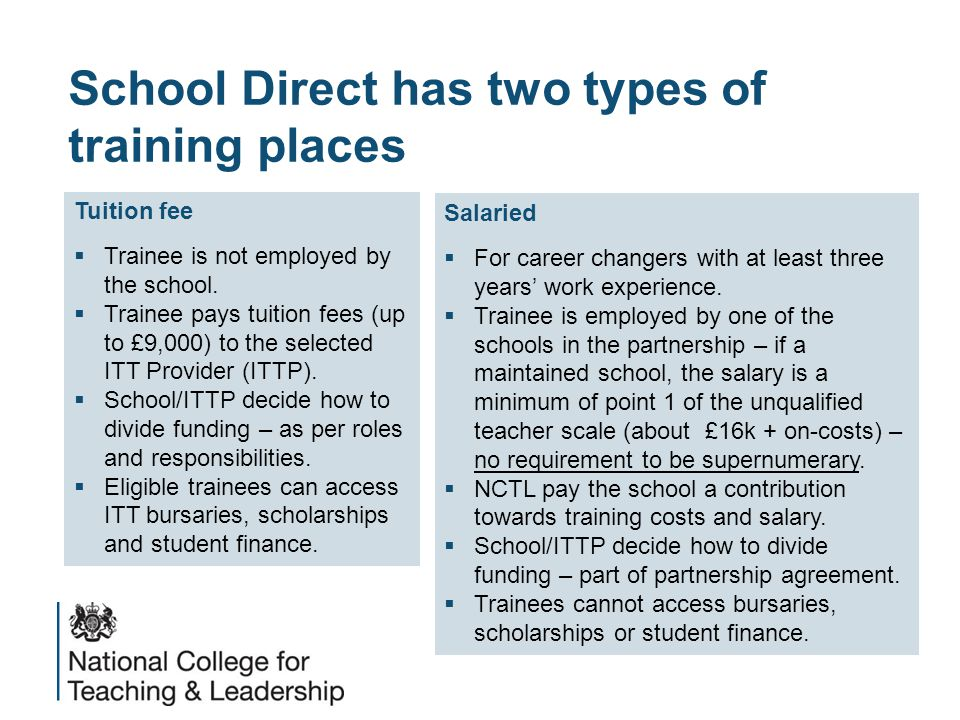 School Direct has two types of training places Salaried  For career changers with at least three years' work experience.  Trainee is employed by one