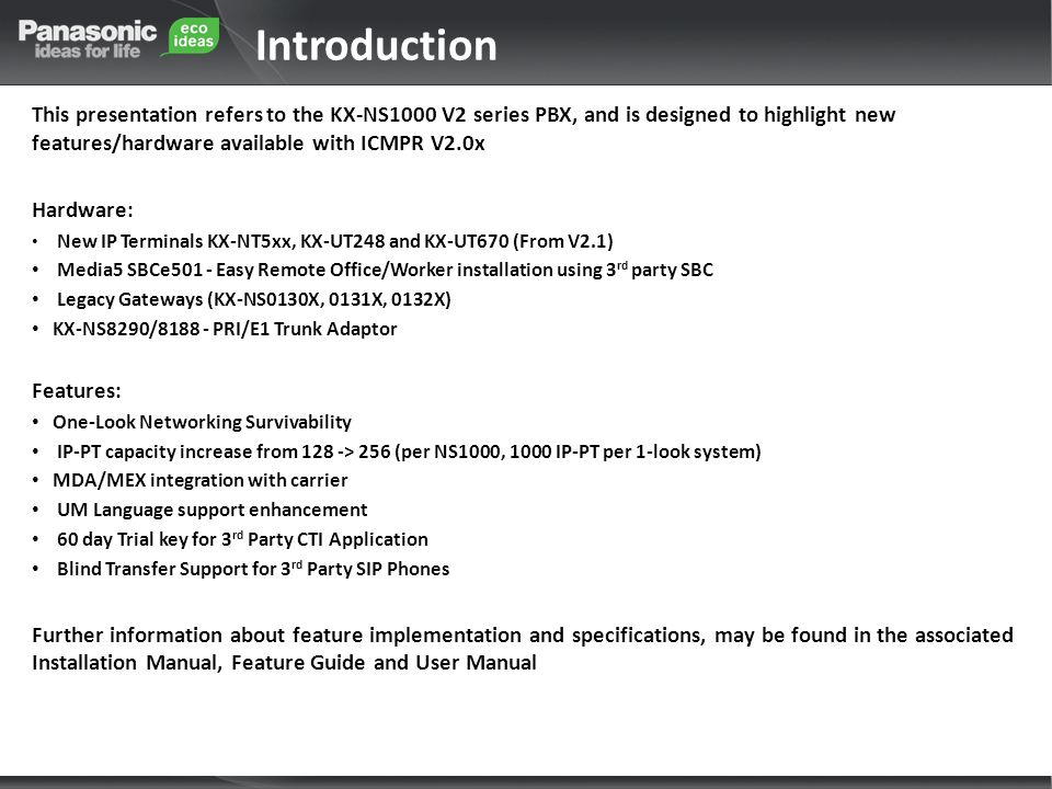 Introduction This presentation refers to the KX-NS1000 V2 series PBX, and is designed to highlight new features/hardware available with ICMPR V2.0x Hardware: New IP Terminals KX-NT5xx, KX-UT248 and KX-UT670 (From V2.1) Media5 SBCe501 - Easy Remote Office/Worker installation using 3 rd party SBC Legacy Gateways (KX-NS0130X, 0131X, 0132X) KX-NS8290/8188 - PRI/E1 Trunk Adaptor Features: One-Look Networking Survivability IP-PT capacity increase from 128 -> 256 (per NS1000, 1000 IP-PT per 1-look system) MDA/MEX integration with carrier UM Language support enhancement 60 day Trial key for 3 rd Party CTI Application Blind Transfer Support for 3 rd Party SIP Phones Further information about feature implementation and specifications, may be found in the associated Installation Manual, Feature Guide and User Manual