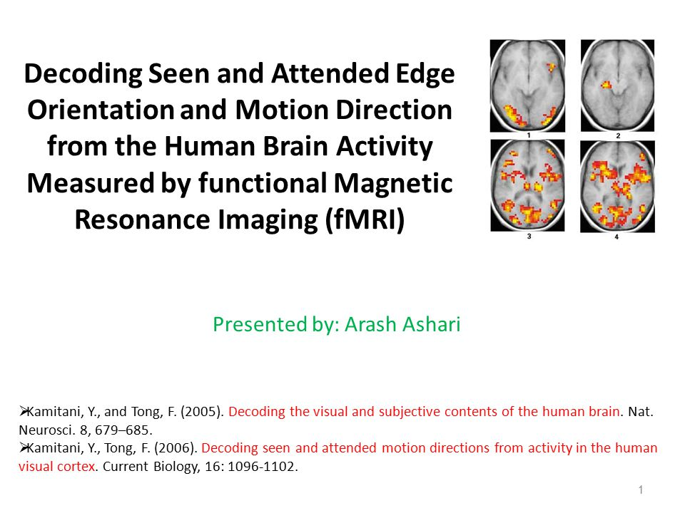 Decoding Seen and Attended Edge Orientation and Motion Direction from the Human Brain Activity Measured by functional Magnetic Resonance Imaging (fMRI) Presented by: Arash Ashari 1  Kamitani, Y., and Tong, F.