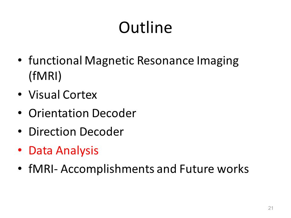 Outline functional Magnetic Resonance Imaging (fMRI) Visual Cortex Orientation Decoder Direction Decoder Data Analysis fMRI- Accomplishments and Future works 21