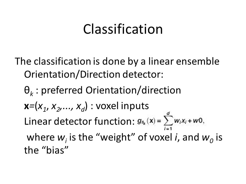 Classification The classification is done by a linear ensemble Orientation/Direction detector: θ k : preferred Orientation/direction x=(x 1, x 2,..., x d ) : voxel inputs Linear detector function: where w i is the weight of voxel i, and w 0 is the bias