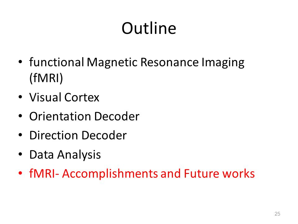 Outline functional Magnetic Resonance Imaging (fMRI) Visual Cortex Orientation Decoder Direction Decoder Data Analysis fMRI- Accomplishments and Future works 25