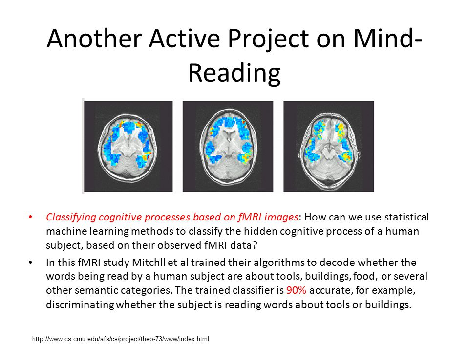 Another Active Project on Mind- Reading Classifying cognitive processes based on fMRI images: How can we use statistical machine learning methods to classify the hidden cognitive process of a human subject, based on their observed fMRI data.