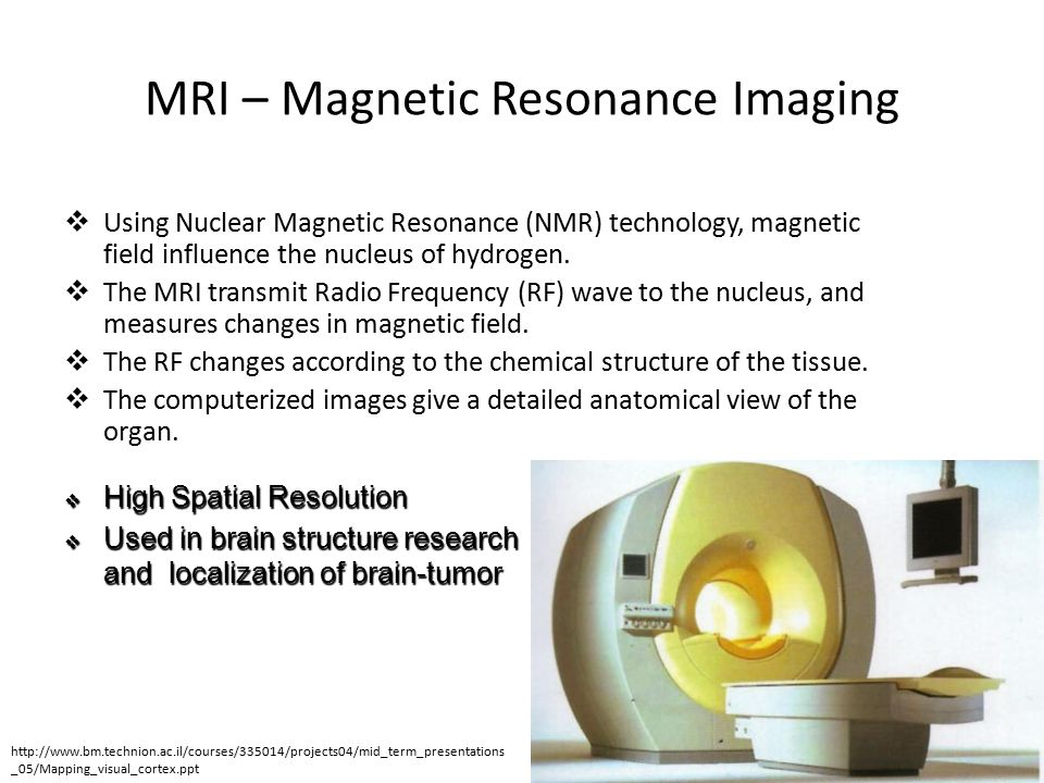 MRI – Magnetic Resonance Imaging  Using Nuclear Magnetic Resonance (NMR) technology, magnetic field influence the nucleus of hydrogen.  The MRI tran