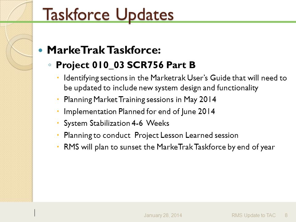 Taskforce Updates MarkeTrak Taskforce: ◦ Project 010_03 SCR756 Part B  Identifying sections in the Marketrak User's Guide that will need to be updated to include new system design and functionality  Planning Market Training sessions in May 2014  Implementation Planned for end of June 2014  System Stabilization 4-6 Weeks  Planning to conduct Project Lesson Learned session  RMS will plan to sunset the MarkeTrak Taskforce by end of year January 28, 2014RMS Update to TAC8