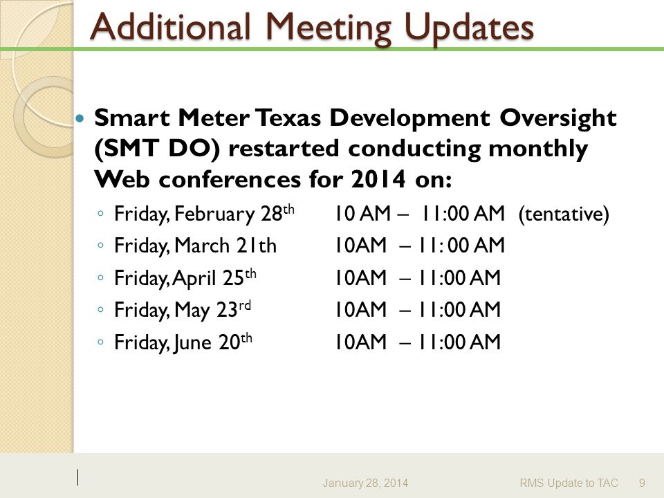 Additional Meeting Updates Smart Meter Texas Development Oversight (SMT DO) restarted conducting monthly Web conferences for 2014 on: ◦ Friday, February 28 th 10 AM – 11:00 AM (tentative) ◦ Friday, March 21th 10AM – 11: 00 AM ◦ Friday, April 25 th 10AM – 11:00 AM ◦ Friday, May 23 rd 10AM – 11:00 AM ◦ Friday, June 20 th 10AM – 11:00 AM January 28, 2014RMS Update to TAC9