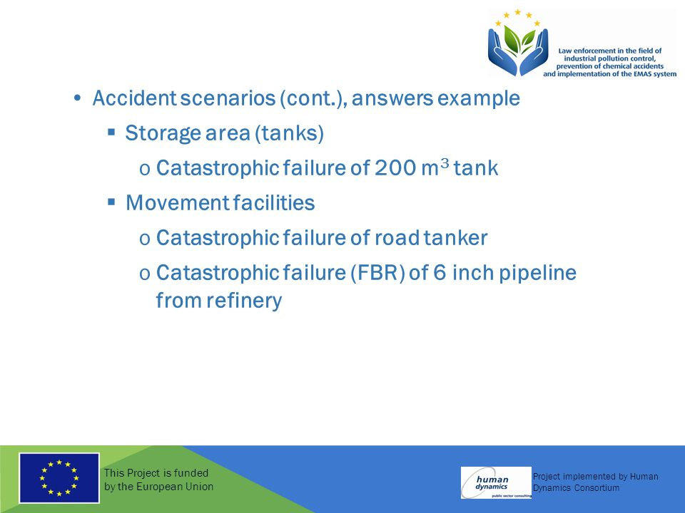This Project is funded by the European Union Project implemented by Human Dynamics Consortium Accident scenarios (cont.), answers example  Storage area (tanks) oCatastrophic failure of 200 m 3 tank  Movement facilities oCatastrophic failure of road tanker oCatastrophic failure (FBR) of 6 inch pipeline from refinery