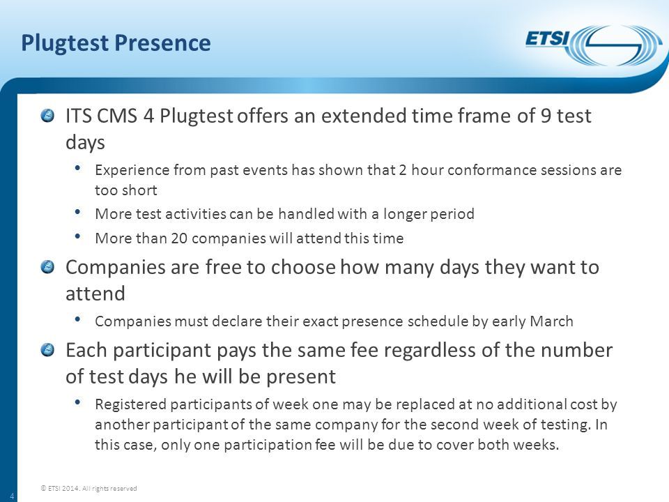Plugtest Presence ITS CMS 4 Plugtest offers an extended time frame of 9 test days Experience from past events has shown that 2 hour conformance sessions are too short More test activities can be handled with a longer period More than 20 companies will attend this time Companies are free to choose how many days they want to attend Companies must declare their exact presence schedule by early March Each participant pays the same fee regardless of the number of test days he will be present Registered participants of week one may be replaced at no additional cost by another participant of the same company for the second week of testing.