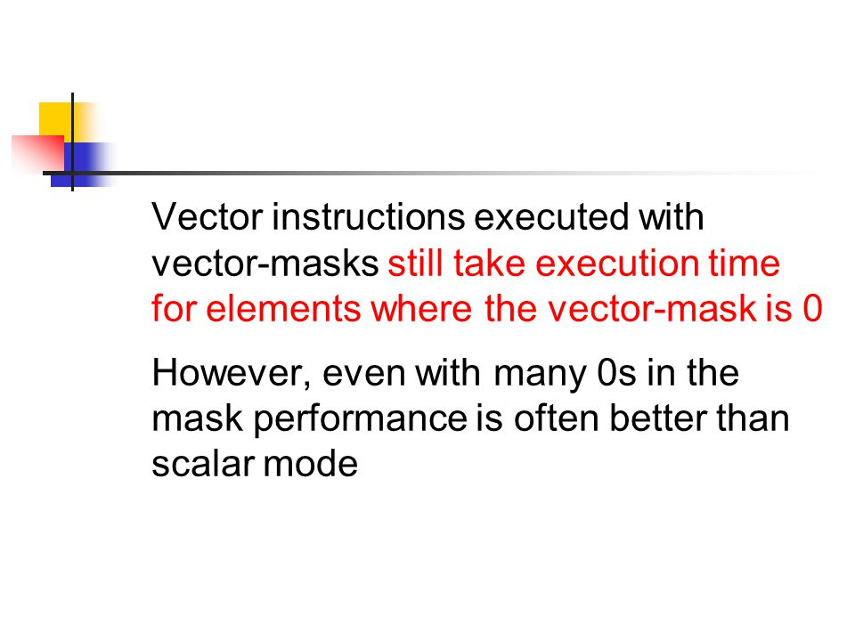 Vector instructions executed with vector-masks still take execution time for elements where the vector-mask is 0 However, even with many 0s in the mask performance is often better than scalar mode