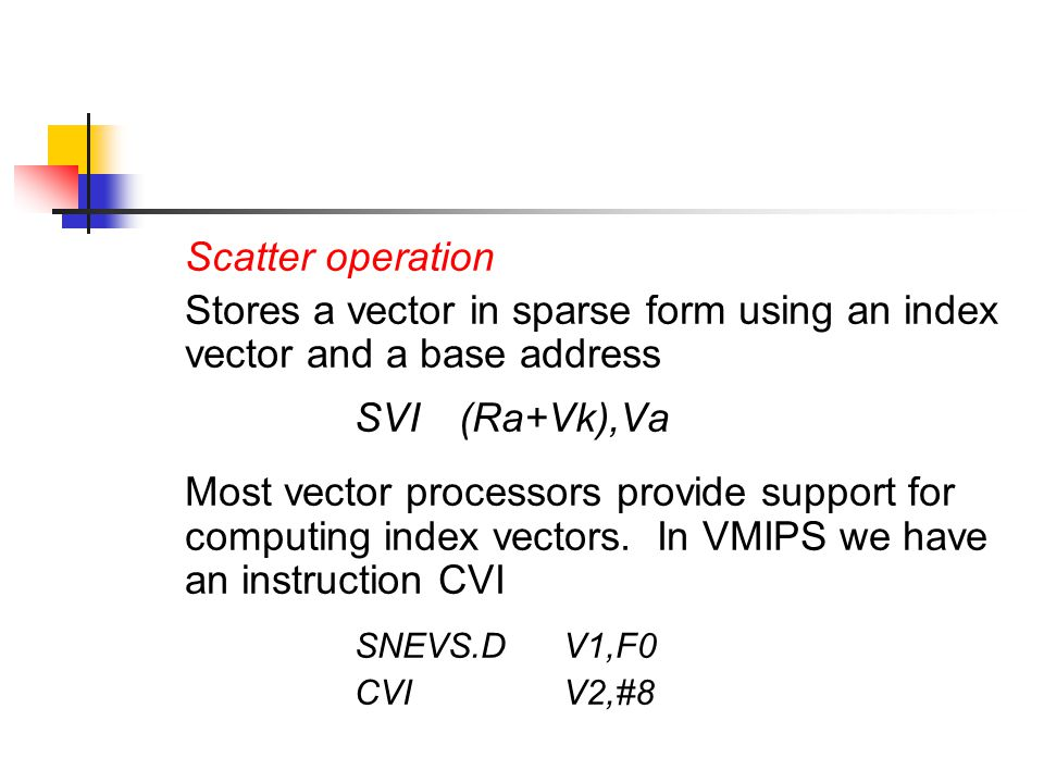 Scatter operation Stores a vector in sparse form using an index vector and a base address SVI(Ra+Vk),Va Most vector processors provide support for computing index vectors.