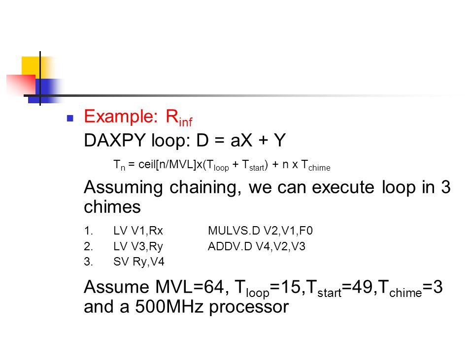 Example: R inf DAXPY loop: D = aX + Y T n = ceil[n/MVL]x(T loop + T start ) + n x T chime Assuming chaining, we can execute loop in 3 chimes 1.