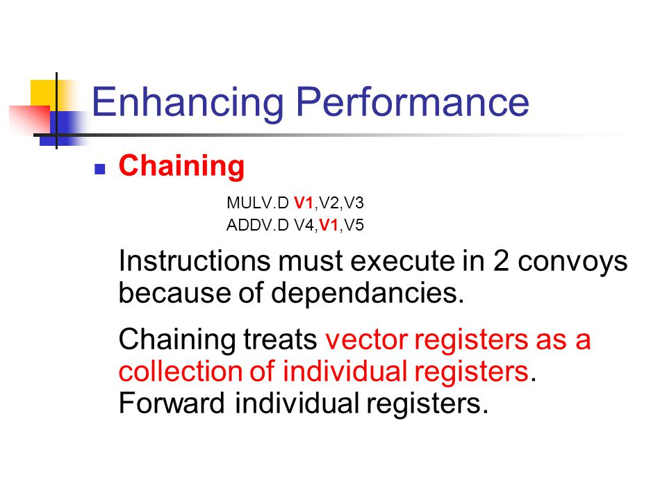 Enhancing Performance Chaining MULV.D V1,V2,V3 ADDV.D V4,V1,V5 Instructions must execute in 2 convoys because of dependancies.