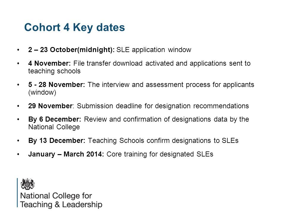Cohort 4 Key dates 2 – 23 October(midnight): SLE application window 4 November: File transfer download activated and applications sent to teaching schools 5 - 28 November: The interview and assessment process for applicants (window) 29 November: Submission deadline for designation recommendations By 6 December: Review and confirmation of designations data by the National College By 13 December: Teaching Schools confirm designations to SLEs January – March 2014: Core training for designated SLEs