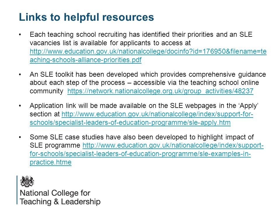 Links to helpful resources Each teaching school recruiting has identified their priorities and an SLE vacancies list is available for applicants to access at http://www.education.gov.uk/nationalcollege/docinfo id=176950&filename=te aching-schools-alliance-priorities.pdf http://www.education.gov.uk/nationalcollege/docinfo id=176950&filename=te aching-schools-alliance-priorities.pdf An SLE toolkit has been developed which provides comprehensive guidance about each step of the process – accessible via the teaching school online community https://network.nationalcollege.org.uk/group_activities/48237https://network.nationalcollege.org.uk/group_activities/48237 Application link will be made available on the SLE webpages in the 'Apply' section at http://www.education.gov.uk/nationalcollege/index/support-for- schools/specialist-leaders-of-education-programme/sle-apply.htmhttp://www.education.gov.uk/nationalcollege/index/support-for- schools/specialist-leaders-of-education-programme/sle-apply.htm Some SLE case studies have also been developed to highlight impact of SLE programme http://www.education.gov.uk/nationalcollege/index/support- for-schools/specialist-leaders-of-education-programme/sle-examples-in- practice.htmehttp://www.education.gov.uk/nationalcollege/index/support- for-schools/specialist-leaders-of-education-programme/sle-examples-in- practice.htme
