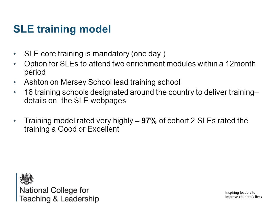 SLE training model SLE core training is mandatory (one day ) Option for SLEs to attend two enrichment modules within a 12month period Ashton on Mersey School lead training school 16 training schools designated around the country to deliver training– details on the SLE webpages Training model rated very highly – 97% of cohort 2 SLEs rated the training a Good or Excellent