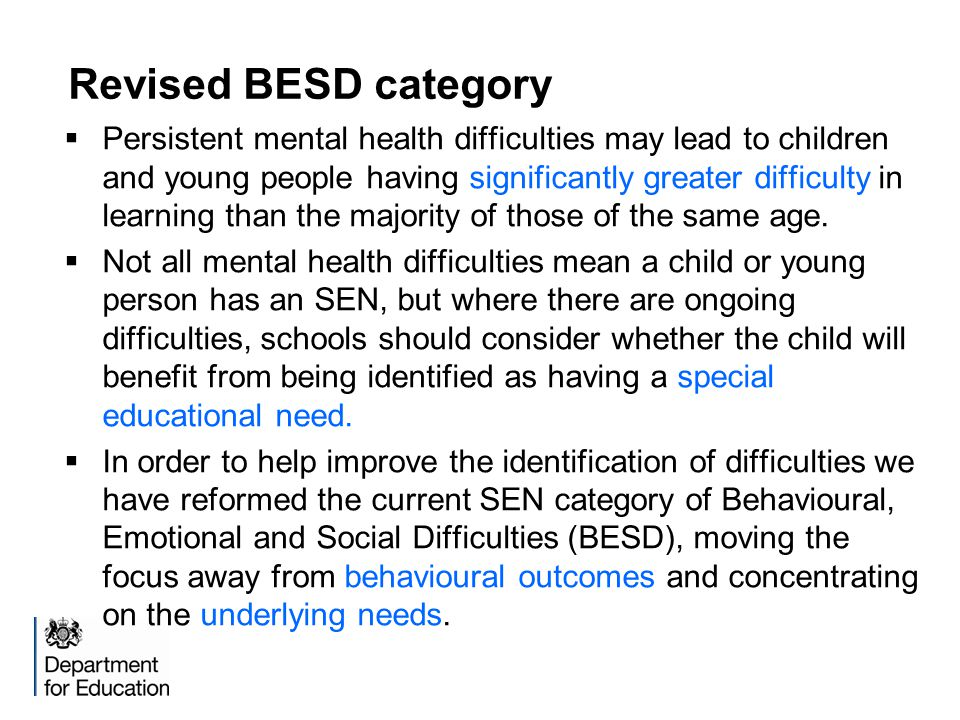 Revised BESD category  Persistent mental health difficulties may lead to children and young people having significantly greater difficulty in learning than the majority of those of the same age.