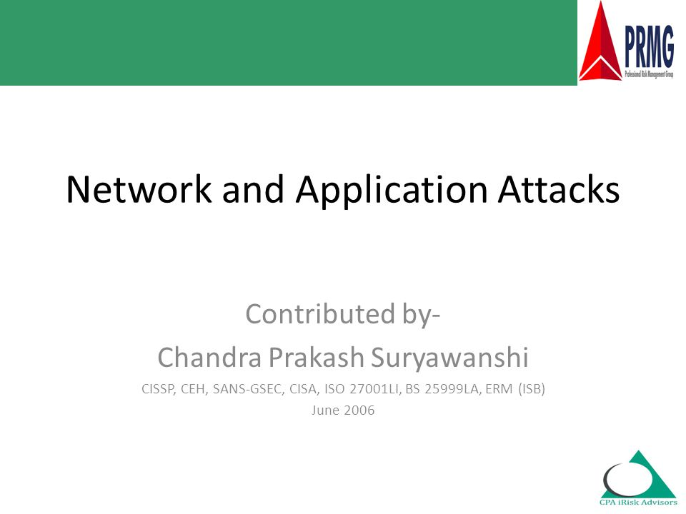 Network and Application Attacks Contributed by- Chandra Prakash Suryawanshi CISSP, CEH, SANS-GSEC, CISA, ISO 27001LI, BS 25999LA, ERM (ISB) June 2006
