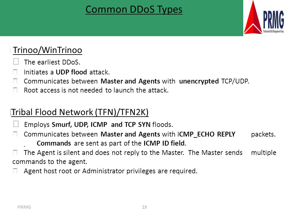 PIRMG19 l Trinoo/WinTrinoo 4 The earliest DDoS. 4 Initiates a UDP flood attack. 4 Communicates between Master and Agents with unencrypted TCP/UDP. 4 R