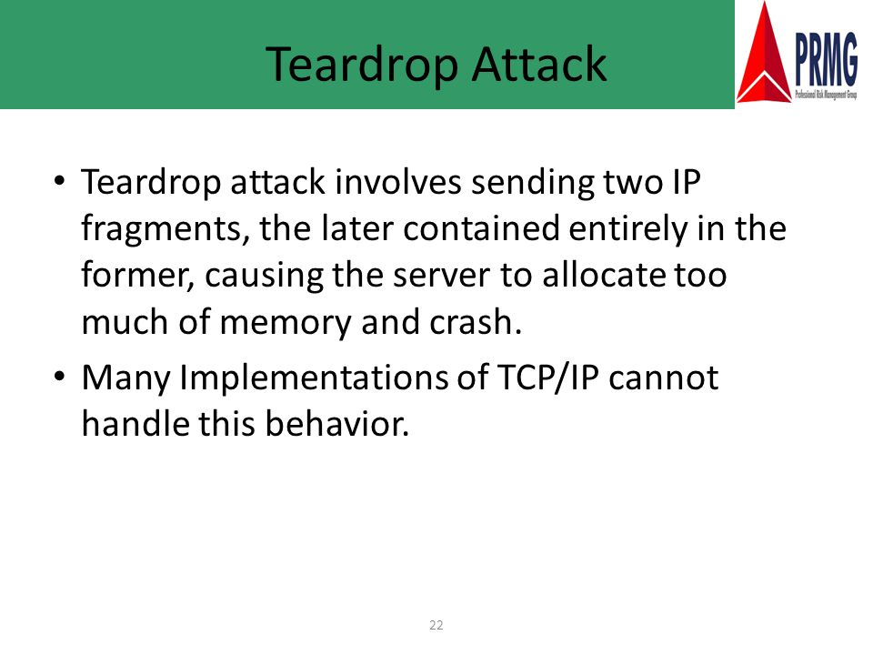 22 Teardrop Attack Teardrop attack involves sending two IP fragments, the later contained entirely in the former, causing the server to allocate too much of memory and crash.