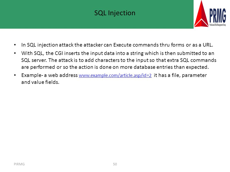 PIRMG50 SQL Injection In SQL injection attack the attacker can Execute commands thru forms or as a URL.