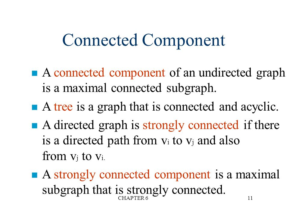 CHAPTER 611 n A connected component of an undirected graph is a maximal connected subgraph. n A tree is a graph that is connected and acyclic. n A dir