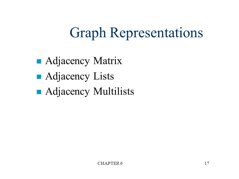 CHAPTER 617 Graph Representations n Adjacency Matrix n Adjacency Lists n Adjacency Multilists