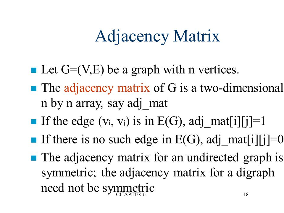 CHAPTER 618 Adjacency Matrix n Let G=(V,E) be a graph with n vertices. n The adjacency matrix of G is a two-dimensional n by n array, say adj_mat n If