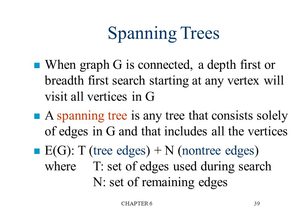 CHAPTER 639 Spanning Trees n When graph G is connected, a depth first or breadth first search starting at any vertex will visit all vertices in G n A
