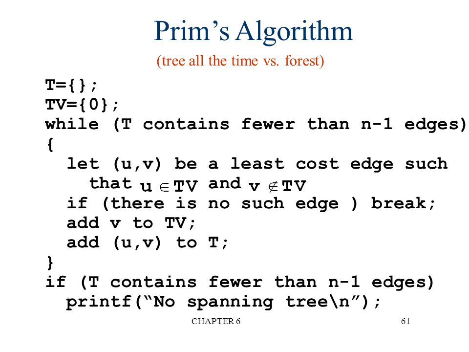 CHAPTER 661 Prim's Algorithm T={}; TV={0}; while (T contains fewer than n-1 edges) { let (u,v) be a least cost edge such that and if (there is no such