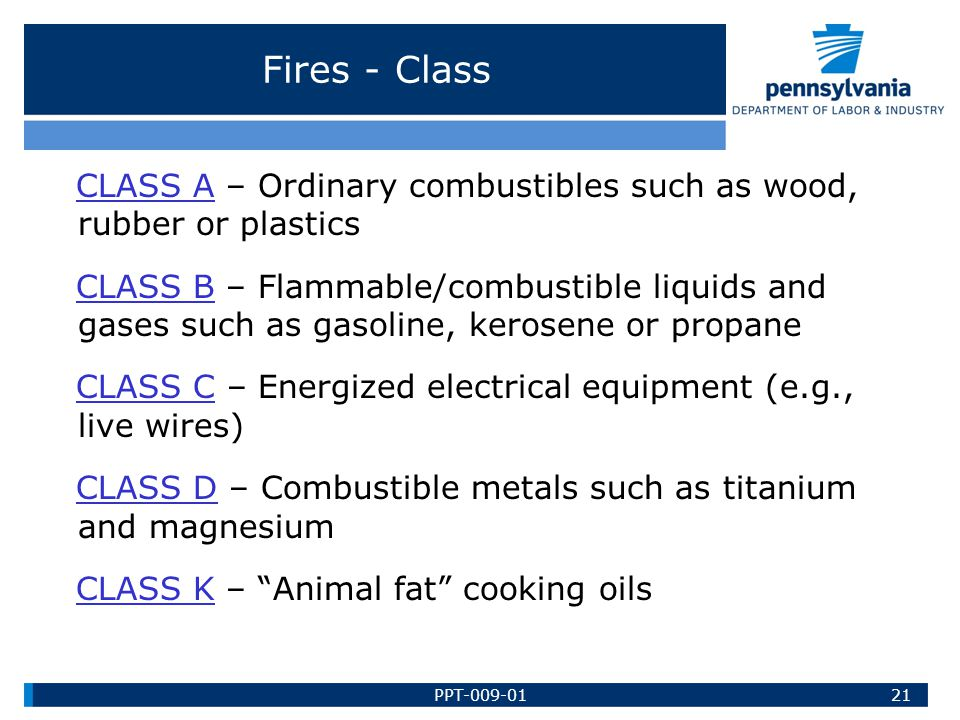 Fires - Class CLASS A – Ordinary combustibles such as wood, rubber or plastics CLASS B – Flammable/combustible liquids and gases such as gasoline, ker