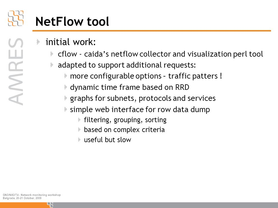 GN3/NA3/T4 - Network monitoring workshop Belgrade, 20-21 October, 2009 NetFlow tool initial work: cflow - caida's netflow collector and visualization perl tool adapted to support additional requests: more configurable options – traffic patters .