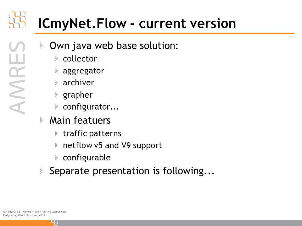 GN3/NA3/T4 - Network monitoring workshop Belgrade, 20-21 October, 2009 ICmyNet.Flow - current version Own java web base solution: collector aggregator archiver grapher configurator...