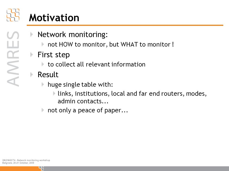 GN3/NA3/T4 - Network monitoring workshop Belgrade, 20-21 October, 2009 Motivation Network monitoring: not HOW to monitor, but WHAT to monitor .
