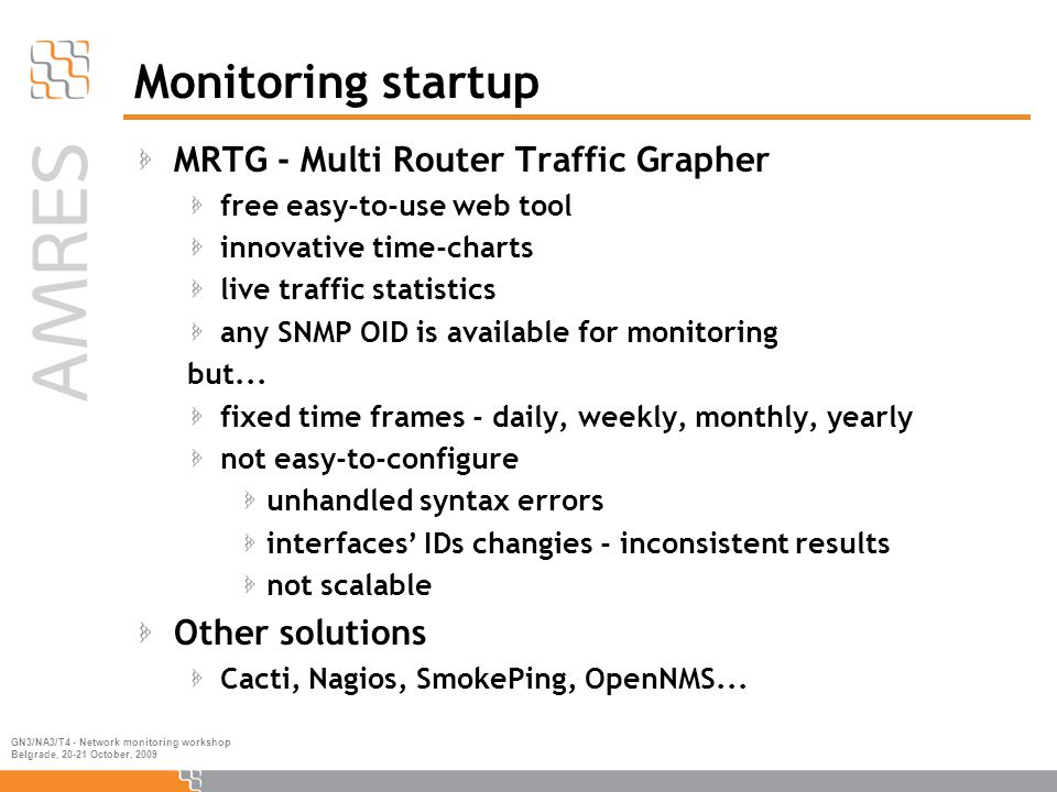 GN3/NA3/T4 - Network monitoring workshop Belgrade, 20-21 October, 2009 Monitoring startup MRTG - Multi Router Traffic Grapher free easy-to-use web tool innovative time-charts live traffic statistics any SNMP OID is available for monitoring but...