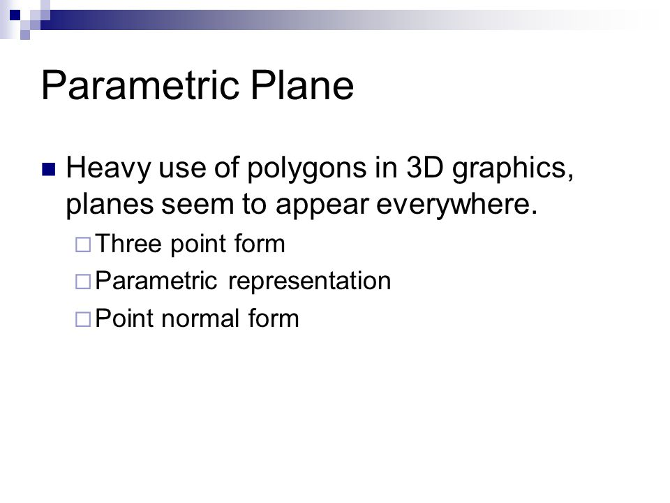 Parametric Plane Heavy use of polygons in 3D graphics, planes seem to appear everywhere.  Three point form  Parametric representation  Point normal