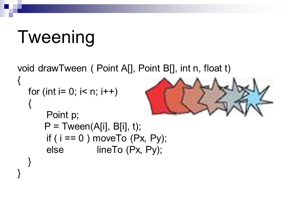 Tweening void drawTween ( Point A[], Point B[], int n, float t) { for (int i= 0; i< n; i++) { Point p; P = Tween(A[i], B[i], t); if ( i == 0 ) moveTo