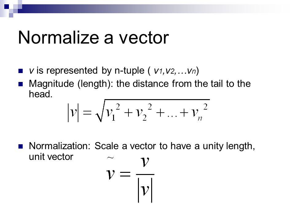 Normalize a vector v is represented by n-tuple ( v 1,v 2,…v n ) Magnitude (length): the distance from the tail to the head.