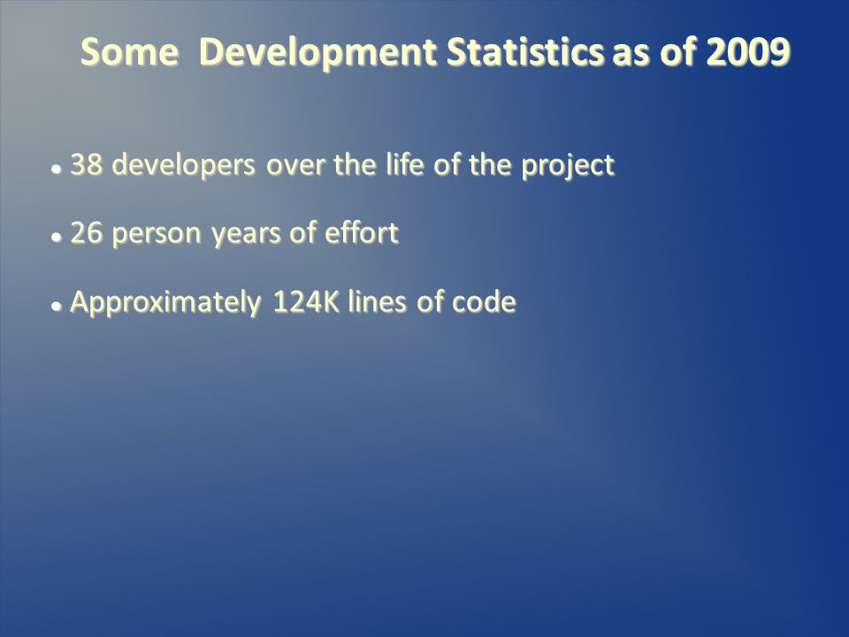 Some Development Statistics as of 2009 38 developers over the life of the project 38 developers over the life of the project 26 person years of effort 26 person years of effort Approximately 124K lines of code Approximately 124K lines of code